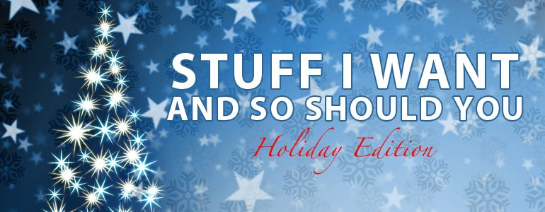 Stuff I Want And So Should You: Holiday Edition
