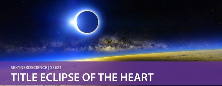 Sexy Nerd Science: Title Eclipse of the Heart