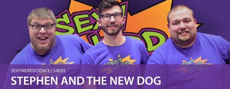 Sexy Nerd Science: Stephen and the New Dog   S4E05