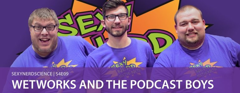 Sexy Nerd Science: Wetworks and The Podcast Boys | S4E09