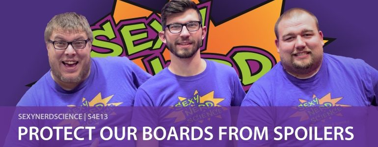 Sexy Nerd Science: Protect Our Boards from Spoilers   S4E13