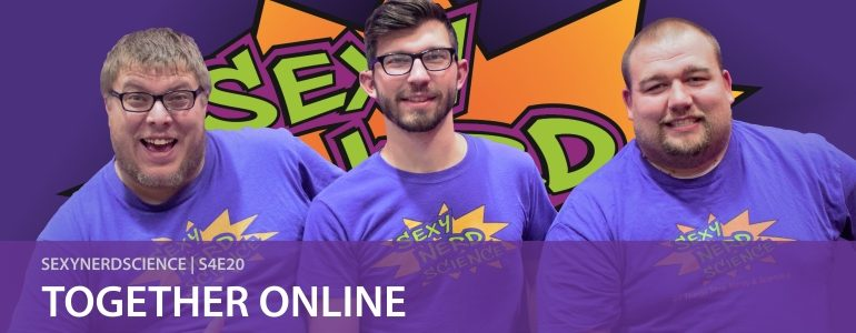 SexyNerdScience: Together Online | S4E20