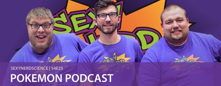 SexyNerdScience: Pokemon Podcast | S4E25