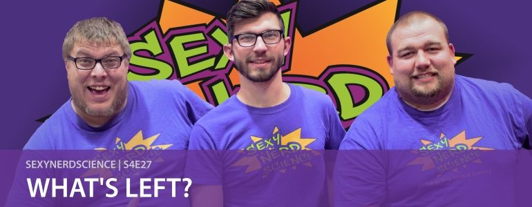 SexyNerdScience: What's Left? | S4E27